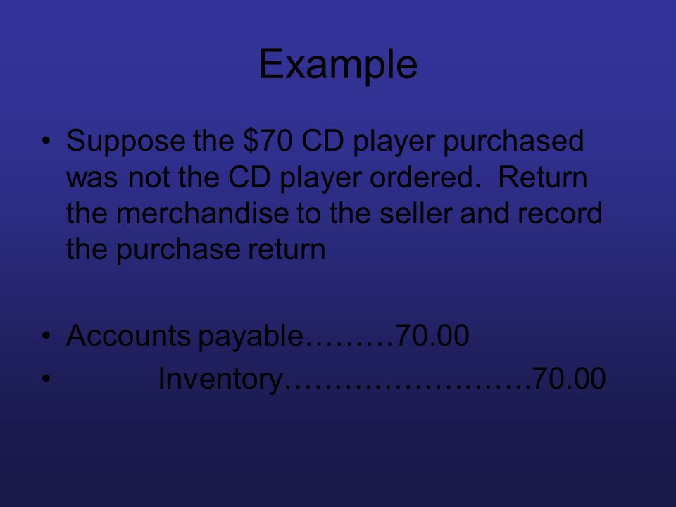 Example Suppose the $70 CD player purchased was not the CD player ordered. Return the merchandise to the seller and record the purchase return.