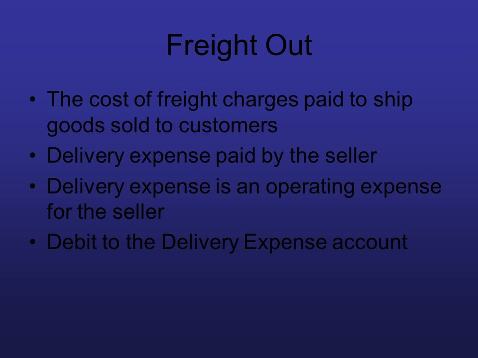 Freight Out The cost of freight charges paid to ship goods sold to customers. Delivery expense paid by the seller.
