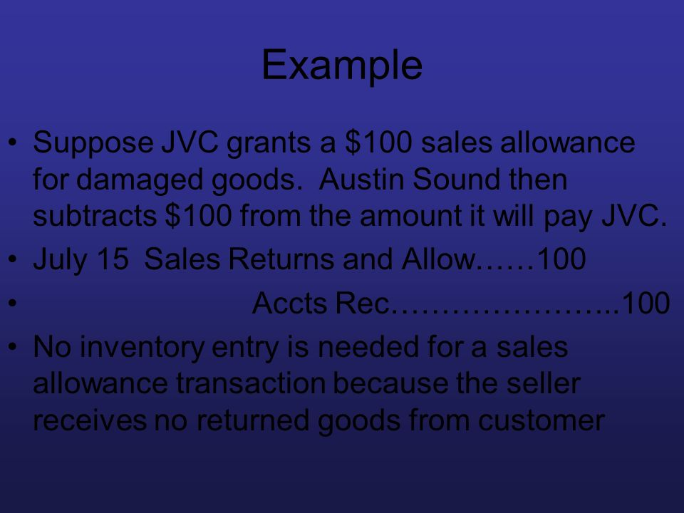 Example Suppose JVC grants a $100 sales allowance for damaged goods. Austin Sound then subtracts $100 from the amount it will pay JVC.