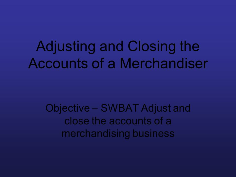 Adjusting and Closing the Accounts of a Merchandiser