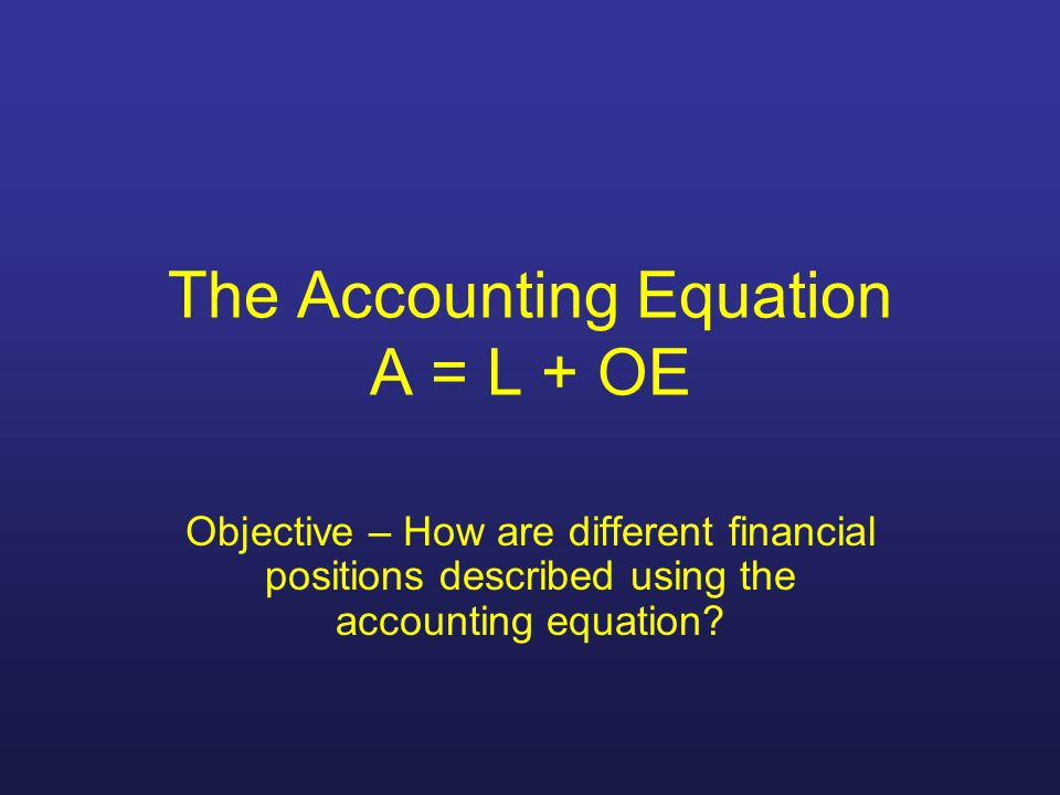 The Accounting Equation A = L + OE
