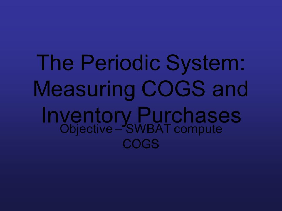 The Periodic System: Measuring COGS and Inventory Purchases