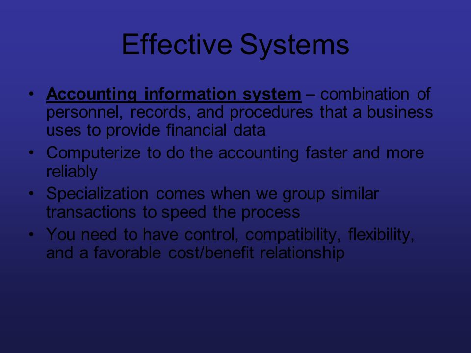 Effective Systems Accounting information system – combination of personnel, records, and procedures that a business uses to provide financial data.