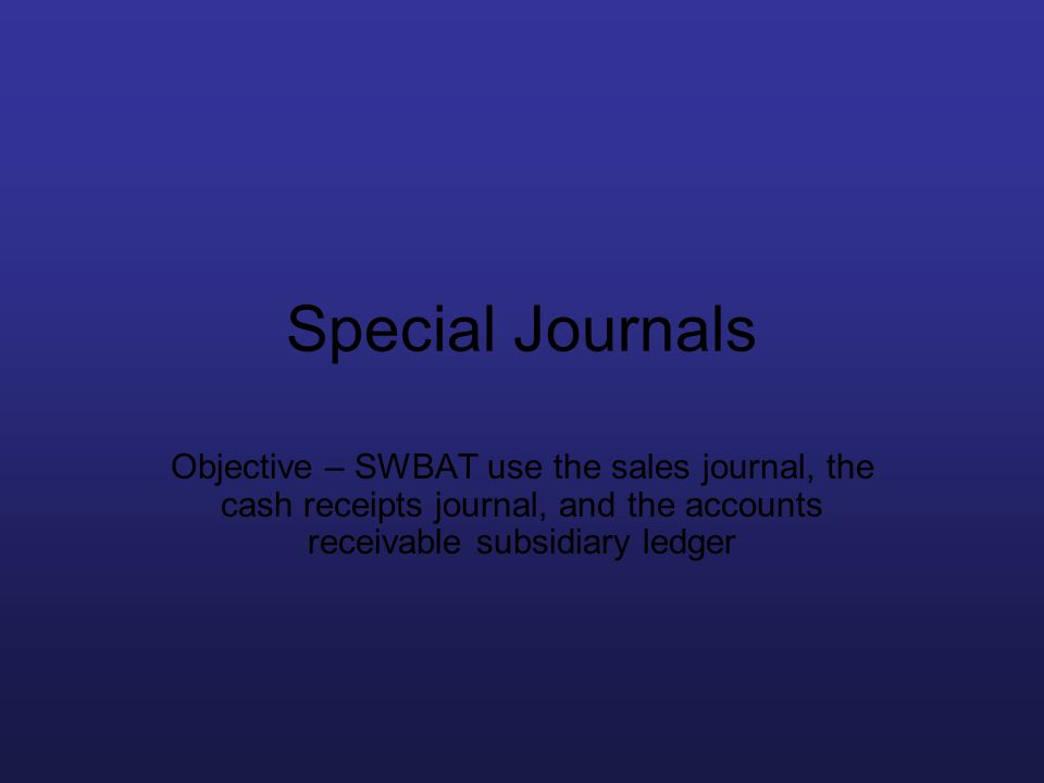 Special Journals Objective – SWBAT use the sales journal, the cash receipts journal, and the accounts receivable subsidiary ledger.