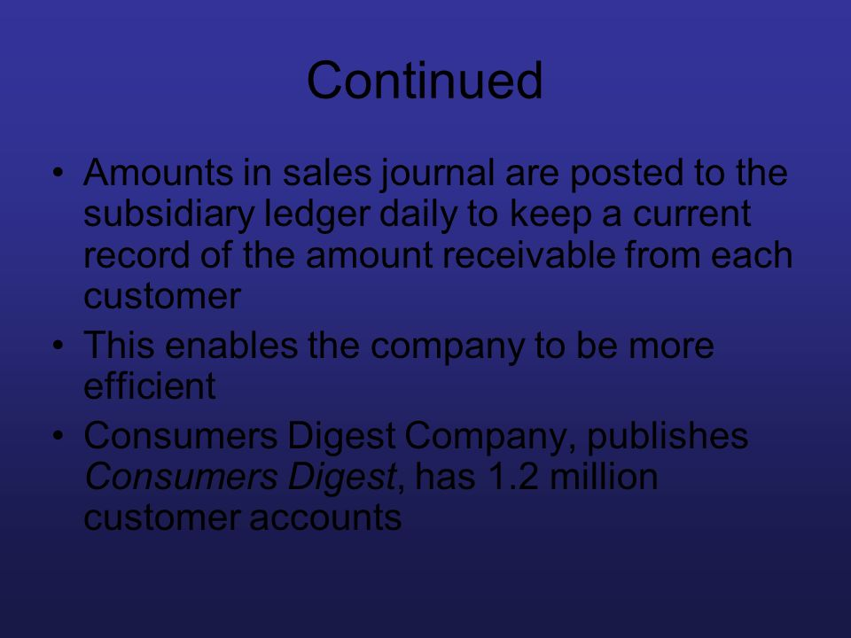 Continued Amounts in sales journal are posted to the subsidiary ledger daily to keep a current record of the amount receivable from each customer.