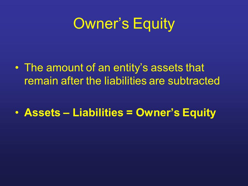 Owner's Equity The amount of an entity's assets that remain after the liabilities are subtracted.