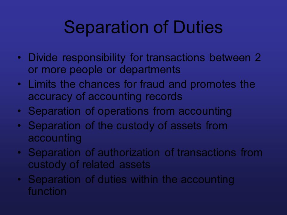 Separation of Duties Divide responsibility for transactions between 2 or more people or departments.