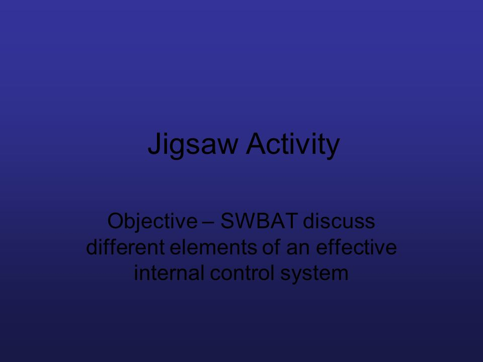 Jigsaw Activity Objective – SWBAT discuss different elements of an effective internal control system.