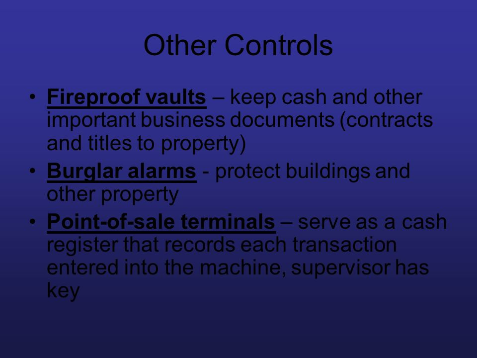 Other Controls Fireproof vaults – keep cash and other important business documents (contracts and titles to property)