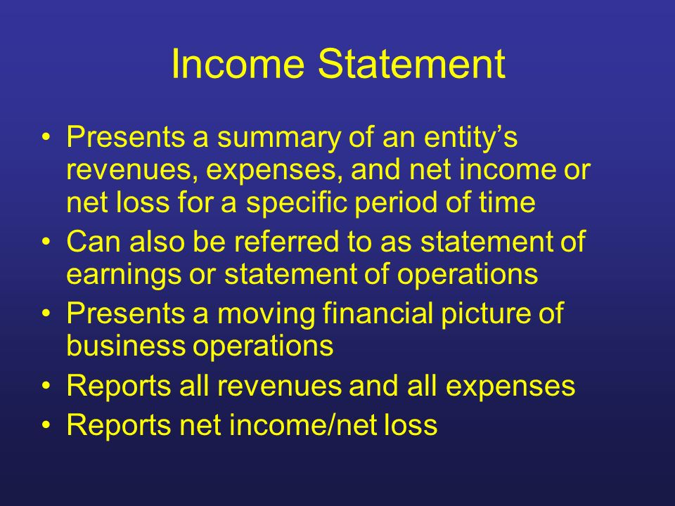 Income Statement Presents a summary of an entity's revenues, expenses, and net income or net loss for a specific period of time.