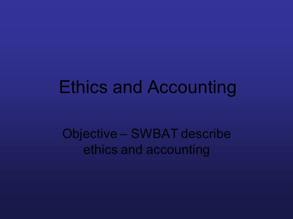 Objective – SWBAT describe ethics and accounting