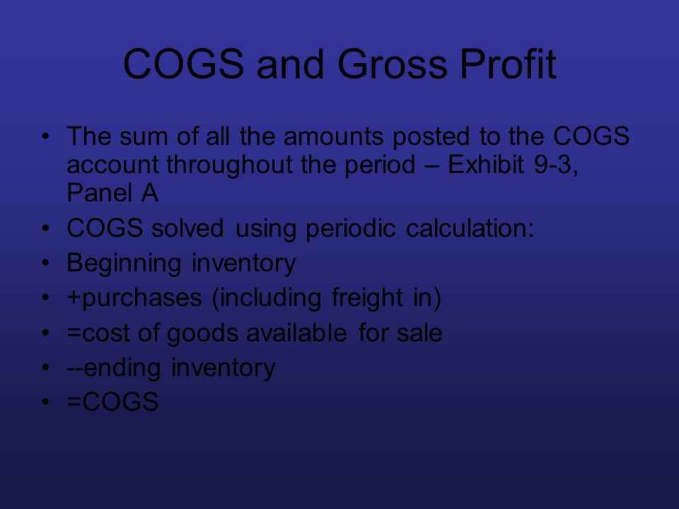 COGS and Gross Profit The sum of all the amounts posted to the COGS account throughout the period – Exhibit 9-3, Panel A.