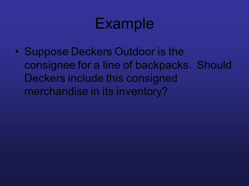 Example Suppose Deckers Outdoor is the consignee for a line of backpacks. Should Deckers include this consigned merchandise in its inventory