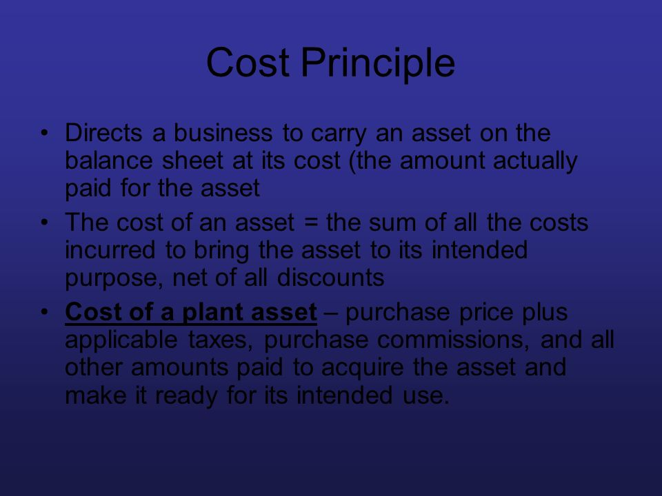 Cost Principle Directs a business to carry an asset on the balance sheet at its cost (the amount actually paid for the asset.