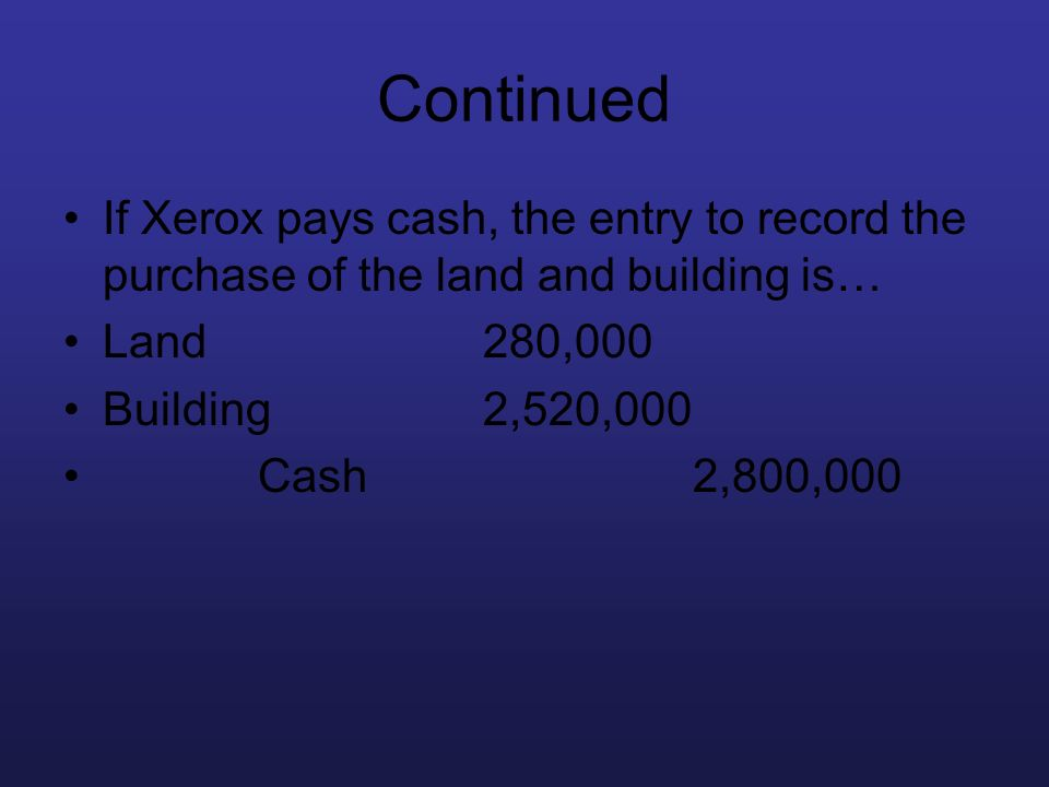 Continued If Xerox pays cash, the entry to record the purchase of the land and building is… Land 280,000.