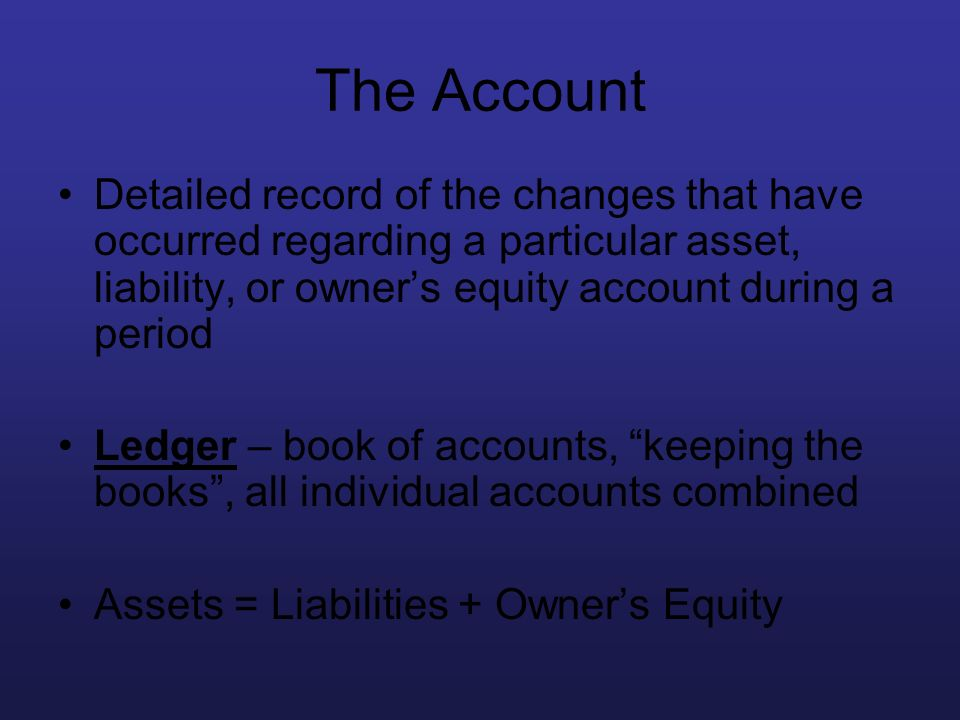 The Account Detailed record of the changes that have occurred regarding a particular asset, liability, or owner's equity account during a period.
