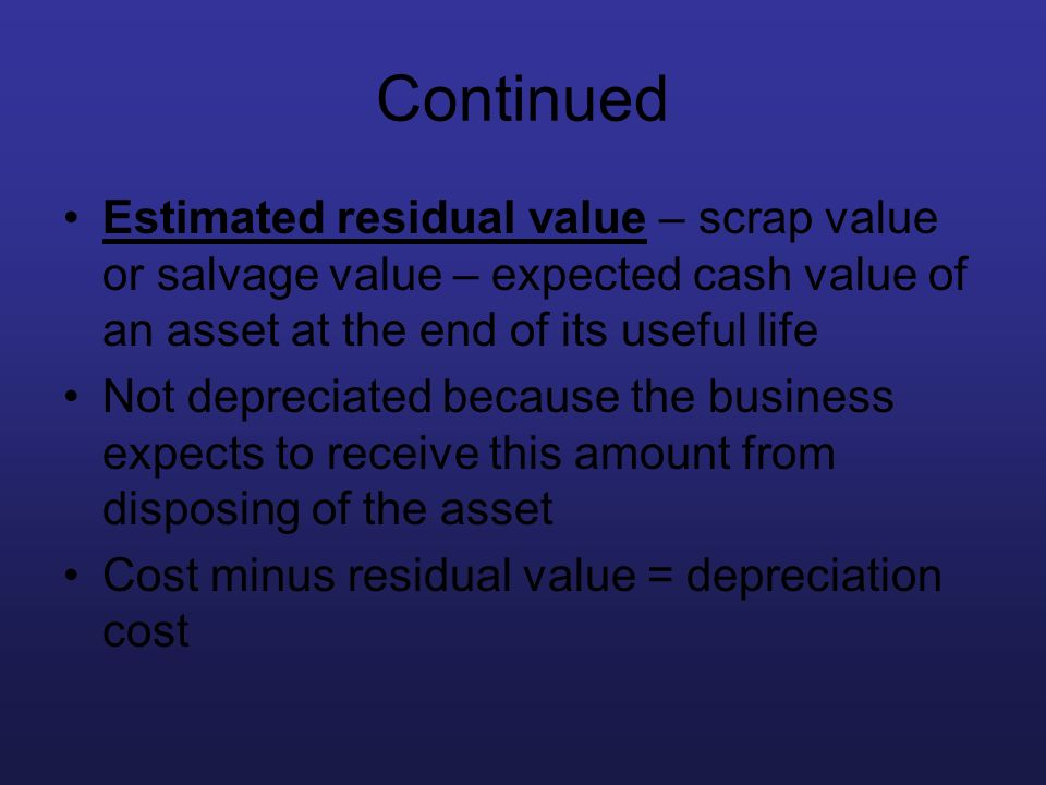 Continued Estimated residual value – scrap value or salvage value – expected cash value of an asset at the end of its useful life.