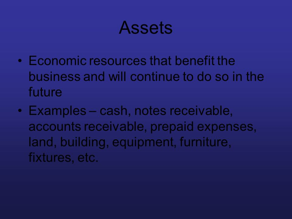 Assets Economic resources that benefit the business and will continue to do so in the future.