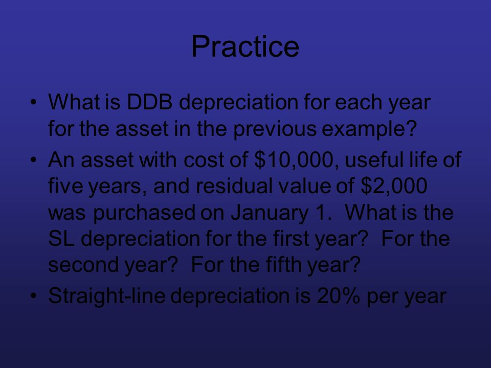 Practice What is DDB depreciation for each year for the asset in the previous example