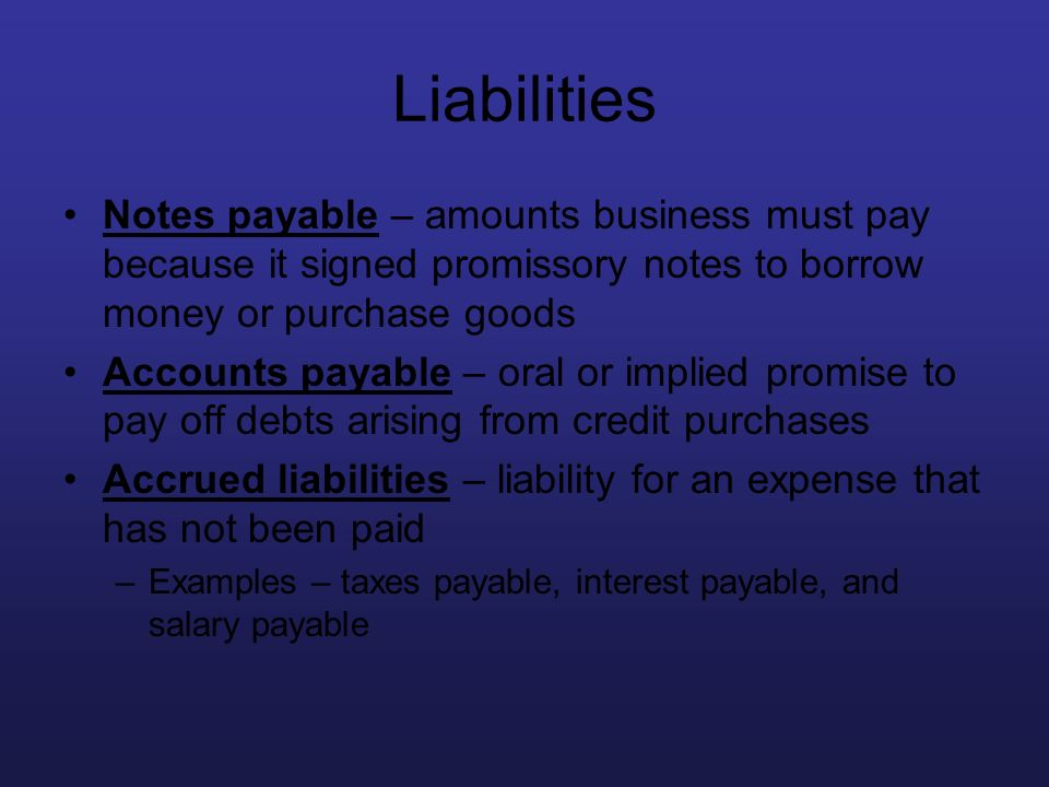 Liabilities Notes payable – amounts business must pay because it signed promissory notes to borrow money or purchase goods.