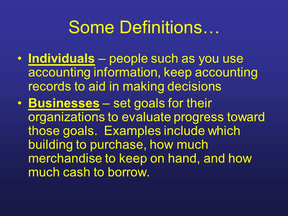 Some Definitions… Individuals – people such as you use accounting information, keep accounting records to aid in making decisions.