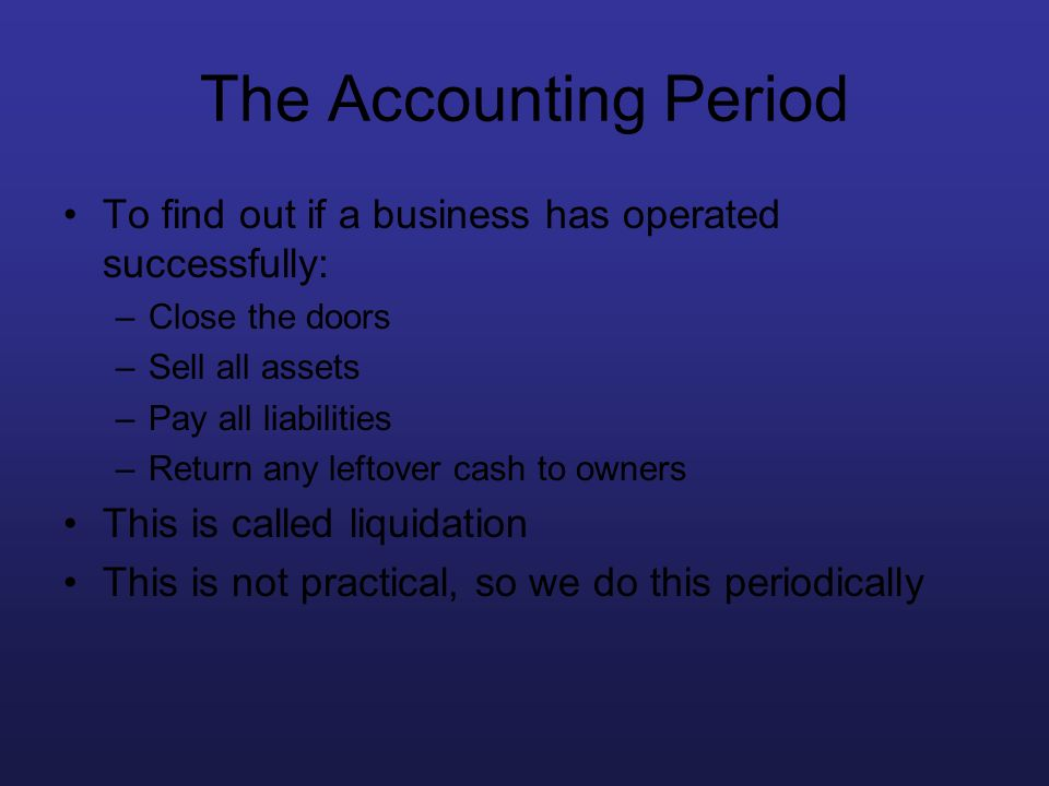 The Accounting Period To find out if a business has operated successfully: Close the doors. Sell all assets.