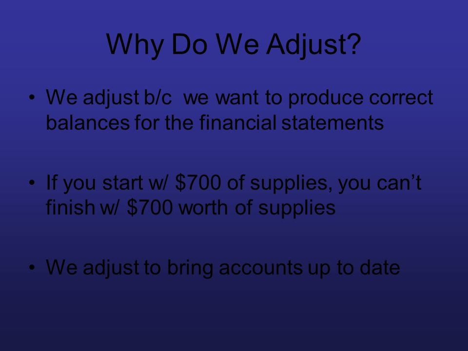 Why Do We Adjust We adjust b/c we want to produce correct balances for the financial statements.