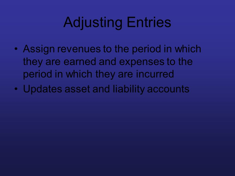 Adjusting Entries Assign revenues to the period in which they are earned and expenses to the period in which they are incurred.