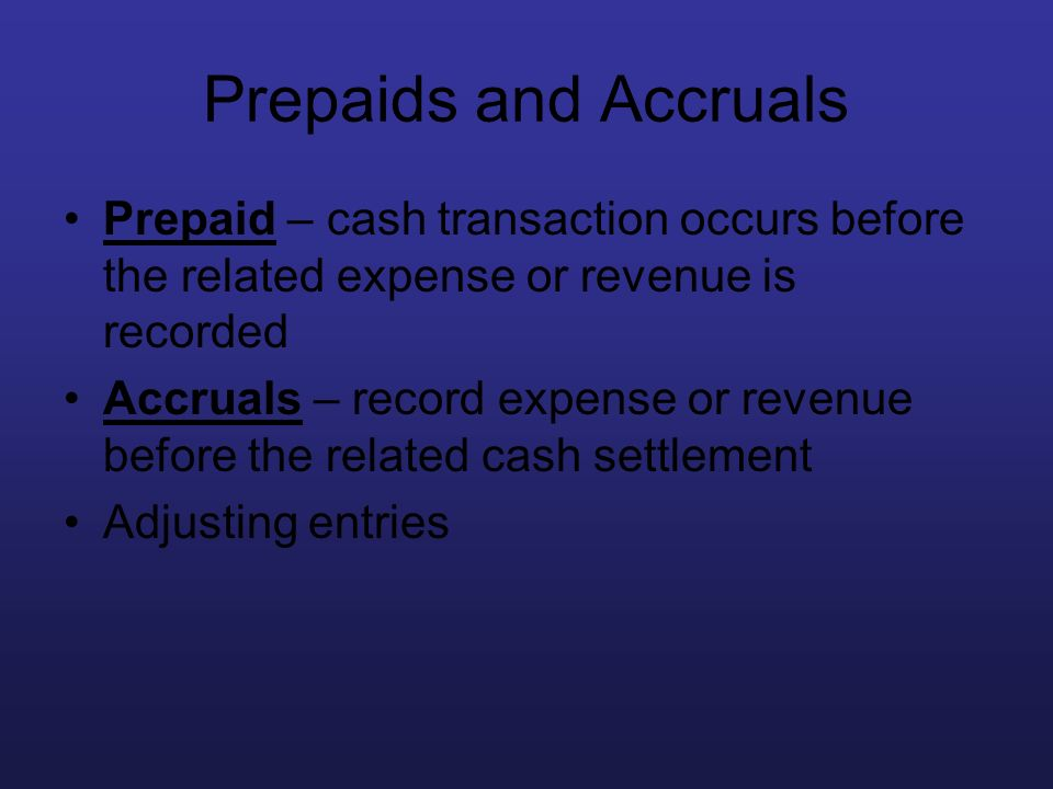 Prepaids and Accruals Prepaid – cash transaction occurs before the related expense or revenue is recorded.