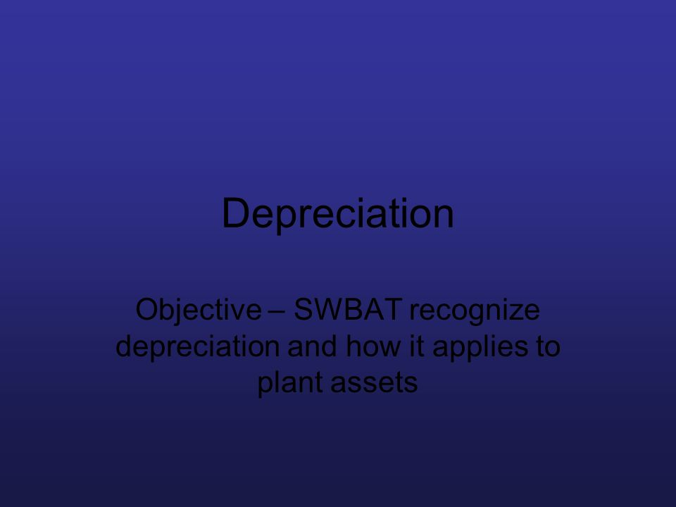 Depreciation Objective – SWBAT recognize depreciation and how it applies to plant assets