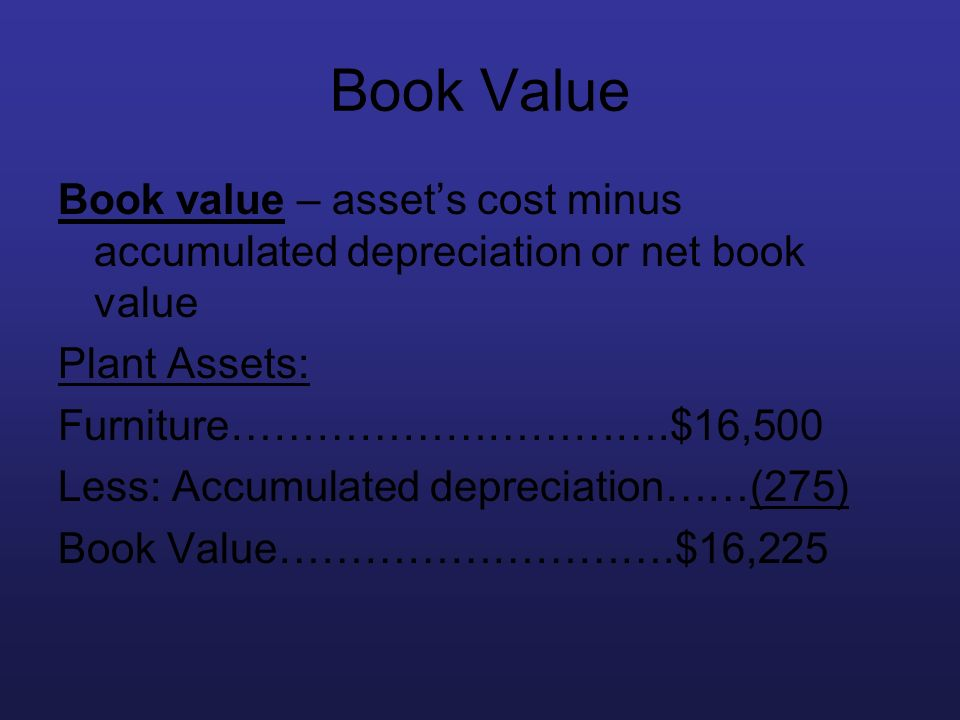 Book Value Book value – asset's cost minus accumulated depreciation or net book value. Plant Assets: