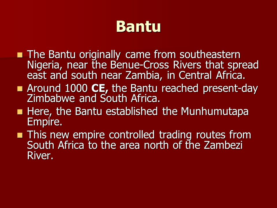 BantuThe Bantu originally came from southeastern Nigeria, near the Benue-Cross Rivers that spread east and south near Zambia, in Central Africa.