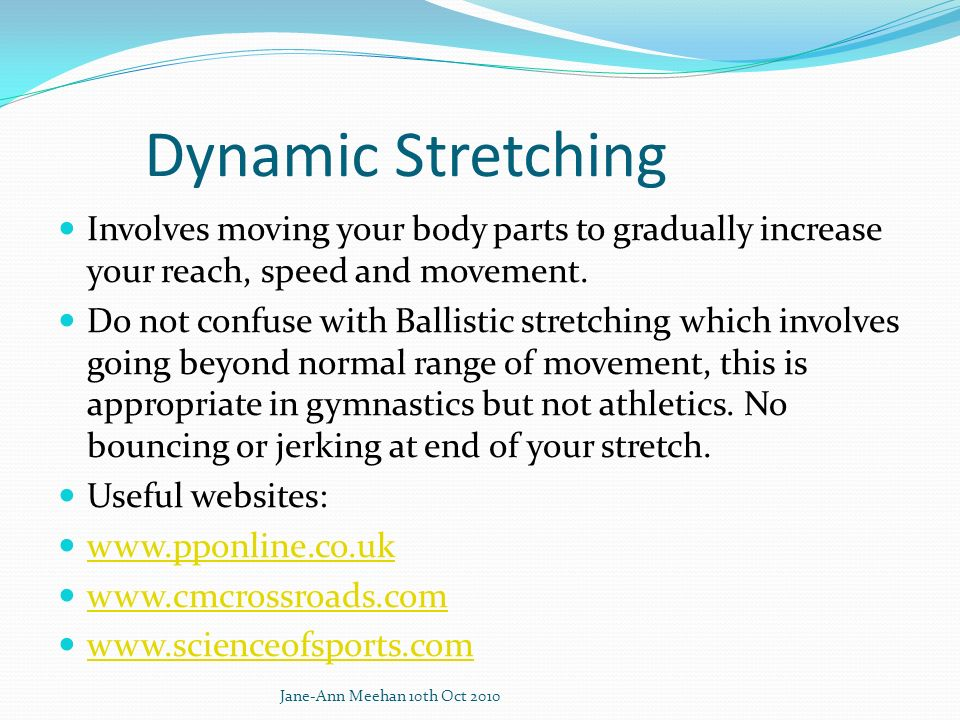 Dynamic Stretching Involves moving your body parts to gradually increase your reach, speed and movement.