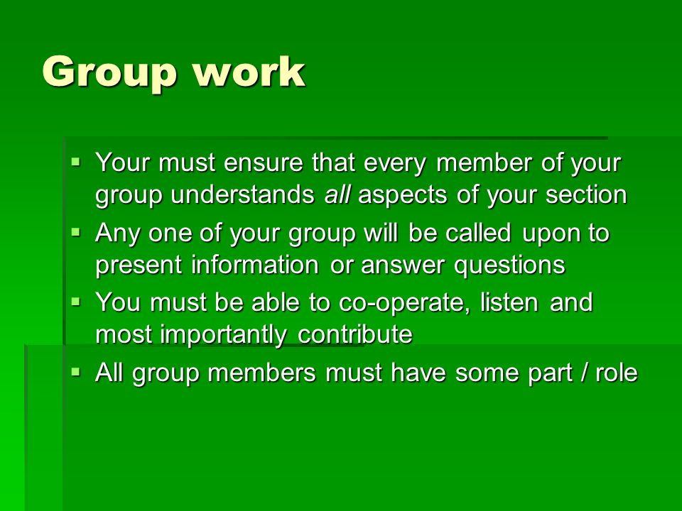 Group work Your must ensure that every member of your group understands all aspects of your section.