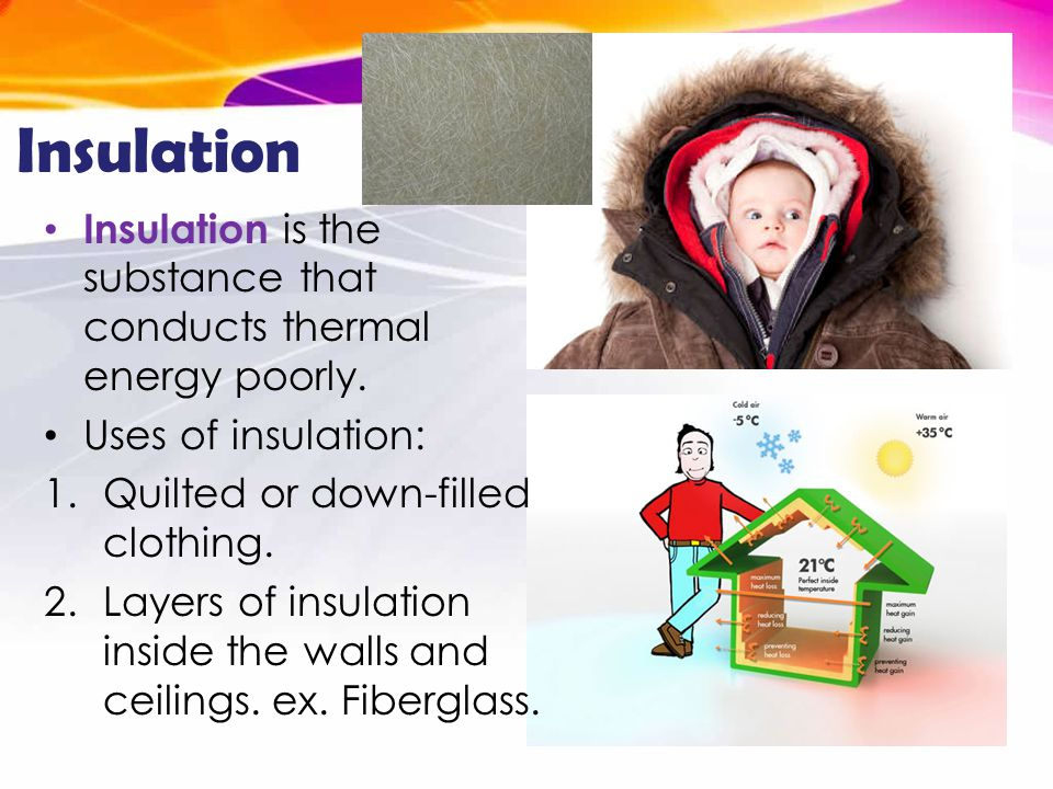 Insulation Insulation is the substance that conducts thermal energy poorly. Uses of insulation: Quilted or down-filled clothing.
