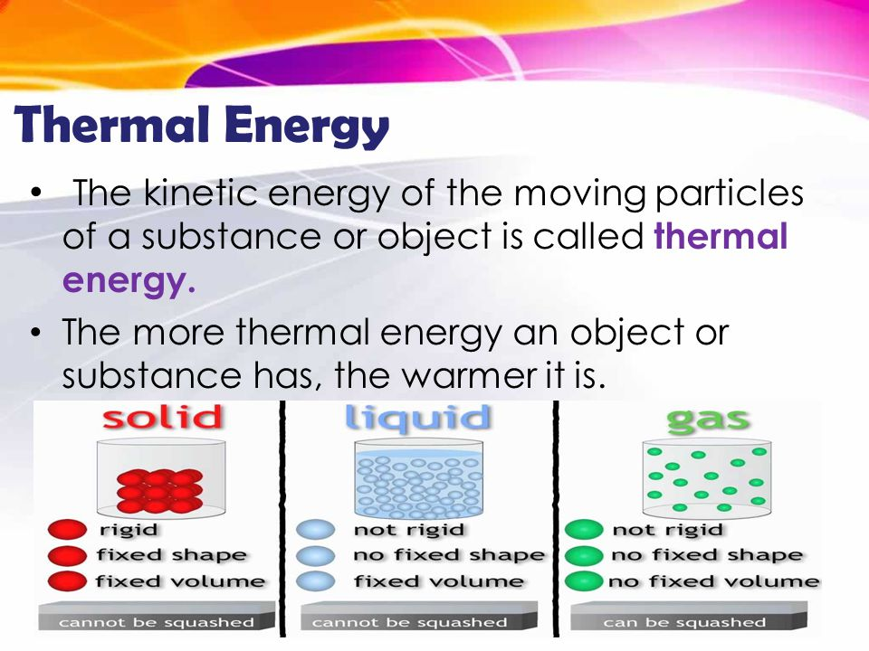 Thermal Energy The kinetic energy of the moving particles of a substance or object is called thermal energy.