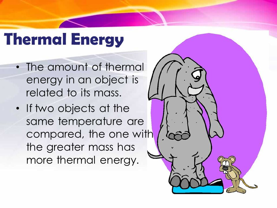 Thermal Energy The amount of thermal energy in an object is related to its mass.