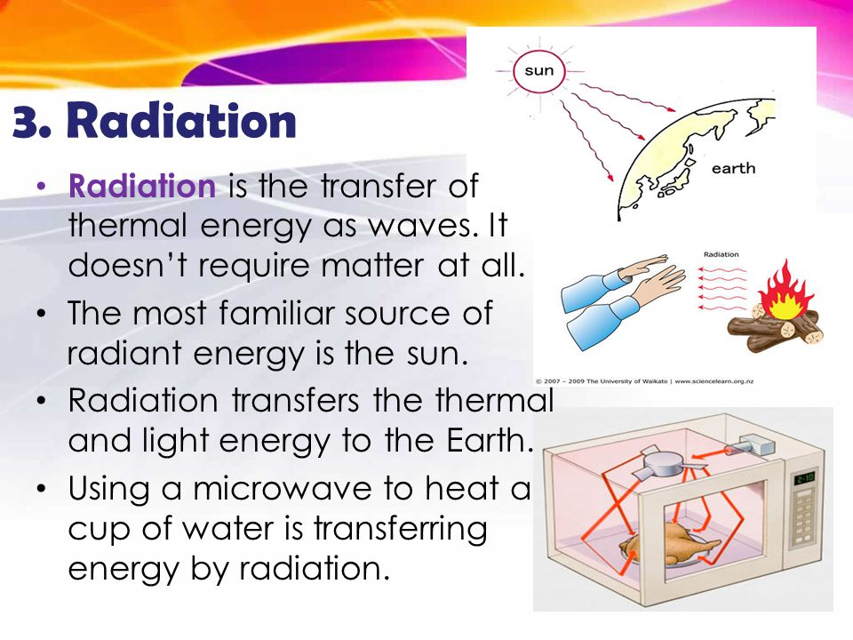3. Radiation Radiation is the transfer of thermal energy as waves. It doesn't require matter at all.
