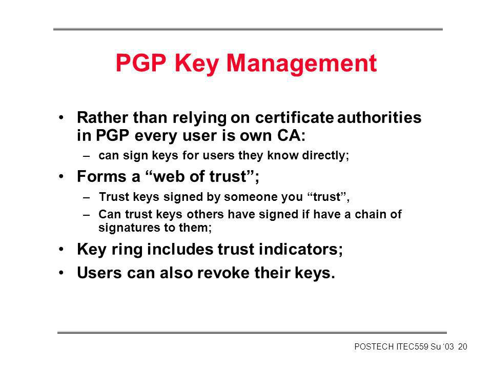 PGP Key Management Rather than relying on certificate authorities in PGP every user is own CA: can sign keys for users they know directly;