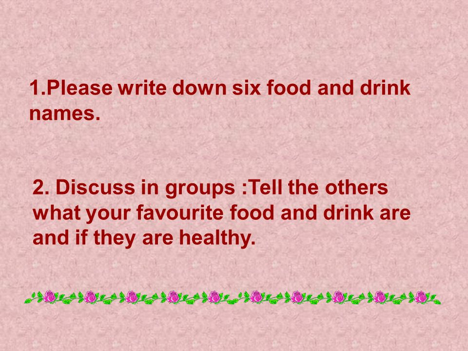 1.Please write down six food and drink names.