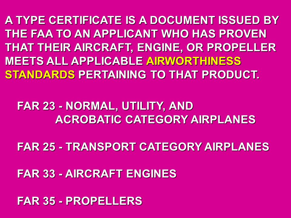 A TYPE CERTIFICATE IS A DOCUMENT ISSUED BY THE FAA TO AN APPLICANT WHO HAS PROVEN THAT THEIR AIRCRAFT, ENGINE, OR PROPELLER MEETS ALL APPLICABLE AIRWORTHINESS STANDARDS PERTAINING TO THAT PRODUCT.
