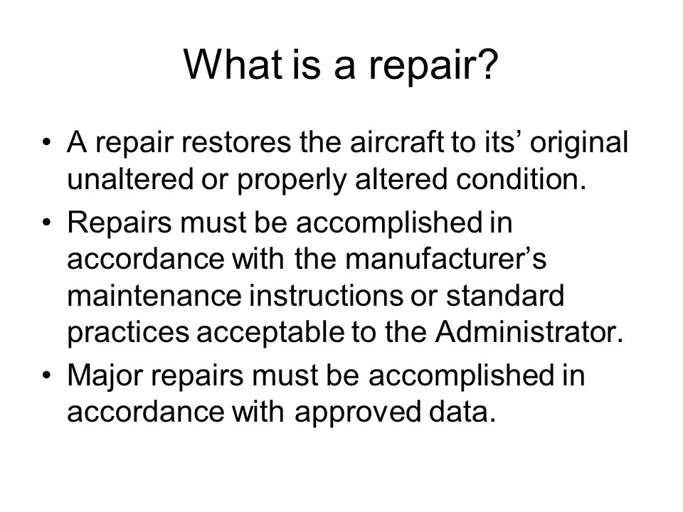 What is a repair A repair restores the aircraft to its' original unaltered or properly altered condition.