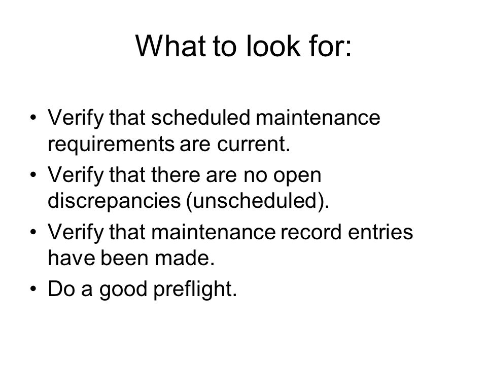 What to look for: Verify that scheduled maintenance requirements are current. Verify that there are no open discrepancies (unscheduled).
