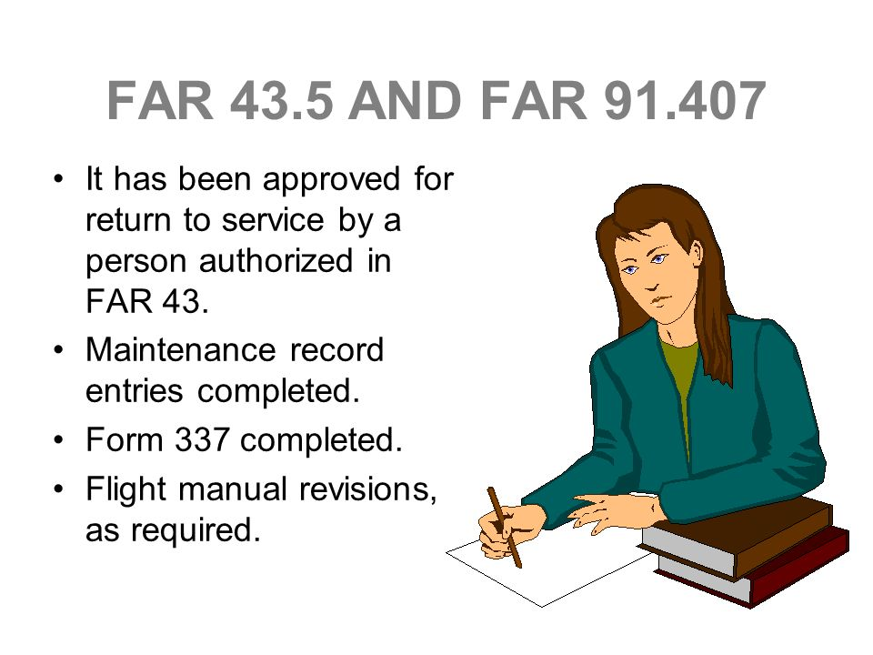FAR 43.5 AND FAR 91.407 It has been approved for return to service by a person authorized in FAR 43.