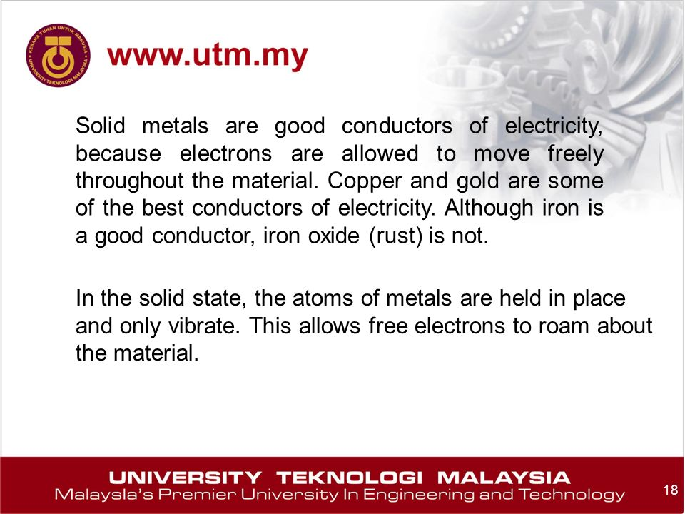 Solid metals are good conductors of electricity, because electrons are allowed to move freely throughout the material. Copper and gold are some of the best conductors of electricity. Although iron is a good conductor, iron oxide (rust) is not.