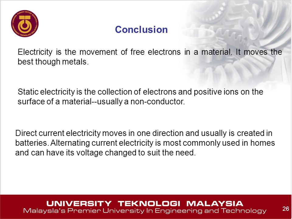 Conclusion Electricity is the movement of free electrons in a material. It moves the best though metals.