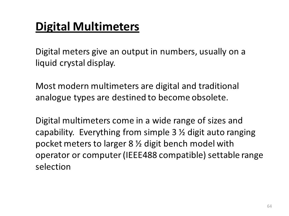 Digital Multimeters Digital meters give an output in numbers, usually on a liquid crystal display.