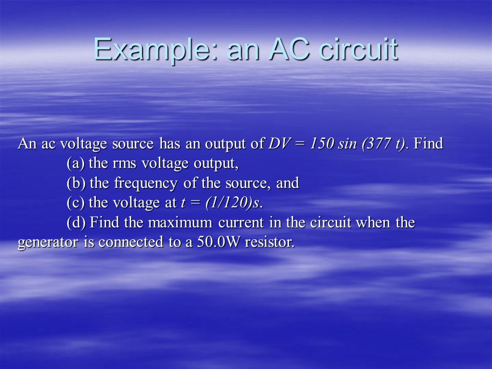 Example: an AC circuit An ac voltage source has an output of DV = 150 sin (377 t). Find. (a) the rms voltage output,