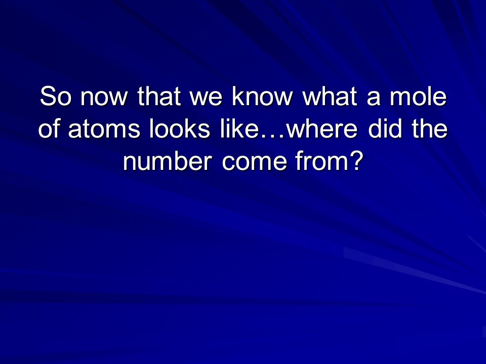 So now that we know what a mole of atoms looks like…where did the number come from