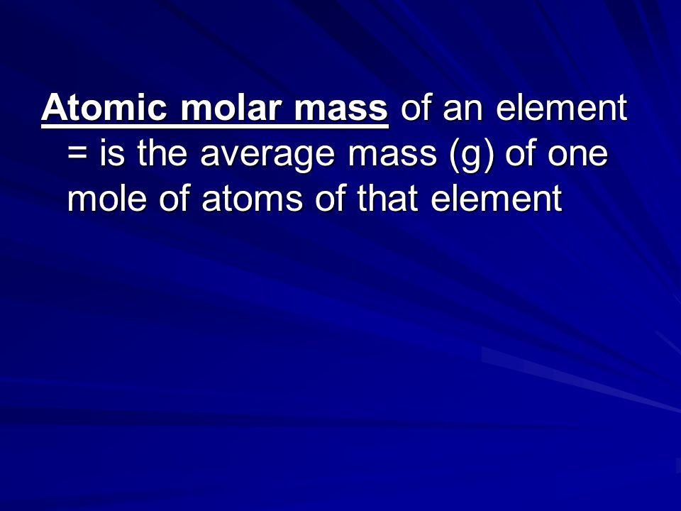 Atomic molar mass of an element = is the average mass (g) of one mole of atoms of that element